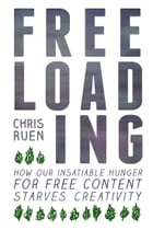 Freeloading: How Our Insatiable Appetite for Free Content Starves Creativity by Chris Ruen