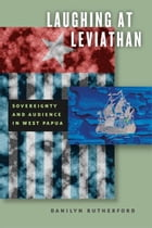 Laughing at Leviathan: Sovereignty and Audience in West Papua by Danilyn Rutherford