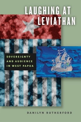 Book Laughing at Leviathan: Sovereignty and Audience in West Papua by Danilyn Rutherford