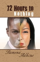 72 Hours to Nothing by Ramona Adkins