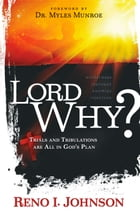 Lord, Why?: Trials and Tribulations are All in God's Plan by Reno I. Johnson