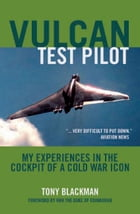 Vulcan Test Pilot My Experiences in the Cockpit of a Cold War Icon: My Experiences in the Cockpit of a Cold War Icon by Tony Blackman