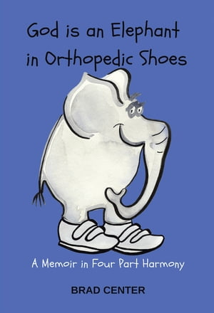 God Is an Elephant in Orthopedic Shoes: A Memoir in Four Part Harmony