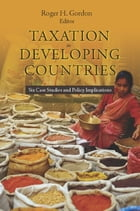 Taxation in Developing Countries: Six Case Studies and Policy Implications by Roger Gordon