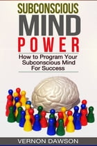 Subconscious Mind Power: How to Program Your Subconscious Mind For Success by Vernon Dawson
