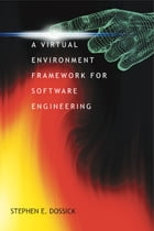 A Virtual Environment Framework for Software Engineering: 2nd. Ed. by Stephen E. Dossick