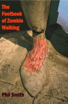 The Footbook of Zombie Walking: How to be more than a survivor in an apocalypse by Phil Smith