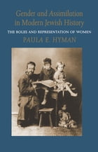 Gender and Assimilation in Modern Jewish History: The Roles and Representation of Women by Paula E. Hyman