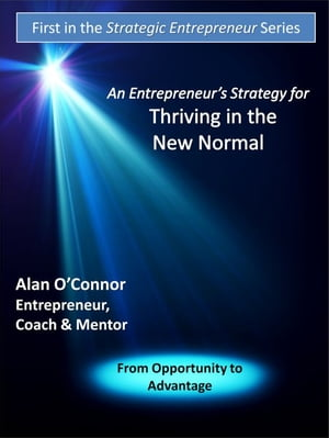 An Entrepreneur's Strategy for Thriving in the New Normal: From Opportunity to Advantage by Alan O'Connor