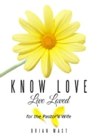Know Love Live Loved -- for the Pastor's Wife by Brian Mast