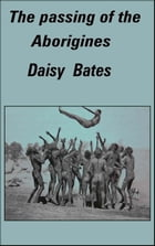 The Passing of the Aborigines: A Lifetime spent among the Natives of Australia by Daisy Bates