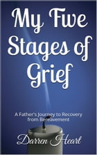 My Five Stages of Grief: A Father's Journey to Recovery from Bereavement by Darren Heart