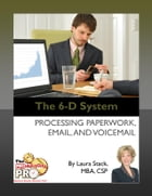 The 6-D System: Processing Paperwork, Email, and Voicemail by Laura Stack