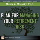 Plan for Managing Your Retirement Risk by Moshe A. Milevsky Ph.D.