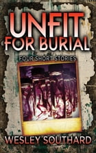 Unfit For Burial: Four Short Stories