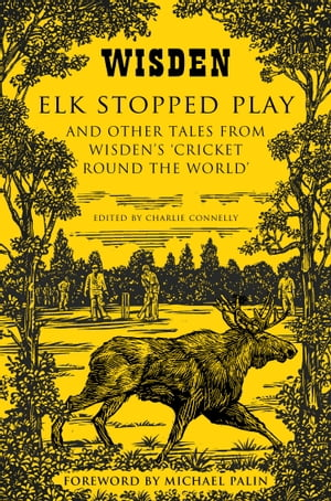Elk Stopped Play And Other Tales from Wisden's 'Cricket Round the World'