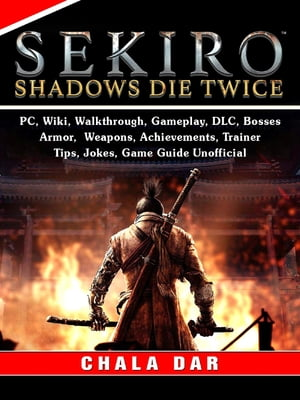Sekiro Shadows Die Twice, PC, Wiki, Walkthrough, Gameplay, DLC, Bosses, Armor, Weapons, Achievements, Trainer, Tips, Jokes, Game Guide Unofficial by Chala Dar