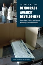 Democracy against Development: Lower-Caste Politics and Political Modernity in Postcolonial India by Jeffrey Witsoe