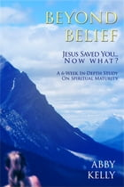 Beyond Belief: Jesus Saved You...Now What? by Abby Kelly