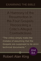 A Harmony of the Resurrection in the Four Gospels: Reconciling a Critic's Alleged Contradictions (2nd Ed.) (Examining the Bible) by Robert Alan King