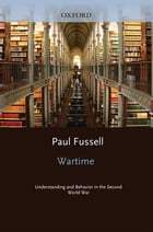 Wartime : Understanding and Behavior in the Second World War: Understanding and Behavior in the Second World War by Paul Fussell
