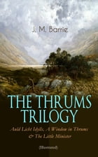 THE THRUMS TRILOGY – Auld Licht Idylls, A Window in Thrums & The Little Minister (Illustrated): Historical Novels - Exhilarating Tales from a Small To by J. M. Barrie