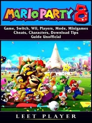 Super Mario Party 8 Game, Switch, Wii, Players, Mode, Minigames, Cheats, Characters, Download, Tips, Guide Unofficial by Leet Player