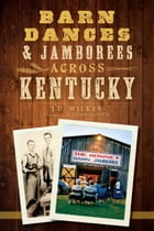 Barn Dances and Jamborees Across Kentucky by J.D. Wilkes