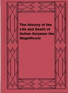 The History of the Life and Death of Sultan Solyman the Magnificent by Thomas Cooper