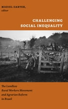 Challenging Social Inequality: The Landless Rural Worker's Movement and Agrarian Reform in Brazil by Miguel Carter