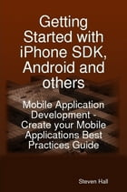 Getting Started with iPhone SDK, Android and others: Mobile Application Development - Create your…