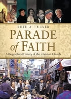 Parade of Faith: A Biographical History of the Christian Church: A Biographical History of the Christian Church by Ruth A. Tucker