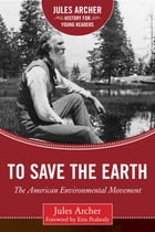 To Save the Earth: The American Environmental Movement by Jules Archer