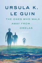 The Ones Who Walk Away from Omelas: A Story by Ursula K. Le Guin