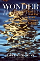 Wonder: When and Why the World Appears Radiant by Paul R. Fleischman