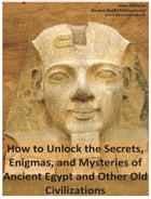 How to Unlock the Secrets, Enigmas, and Mysteries of Ancient Egypt and Other Old Civilizations by Anna Mancini