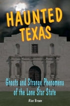 Haunted Texas: Ghosts and Strange Phenomena of the Lone Star State by Alan Brown