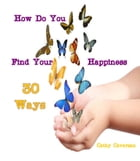 How Do You Find Your Happiness - 30 Ways by Cathy Cavarzan