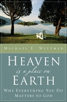Heaven Is a Place on Earth: Why Everything You Do Matters to God by Michael E. Wittmer