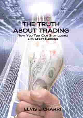 The Truth About Trading: Now You Too Can Stop Losing And Start Earning. How to Make Money From the Stock Market. by Elvis Bicharri