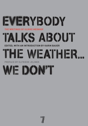 Everybody Talks About the Weather . . . We Don't The Writings of Ulrike Meinhof
