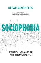 Sociophobia: Political Change in the Digital Utopia by César Rendueles