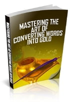Mastering The Art of Converting Words Into Gold by Anonymous