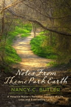 Notes From Theme Park Earth: A Hospice Nurse's Personal Journey of Life, Loss and Everlasting Love by Nancy C. Butler