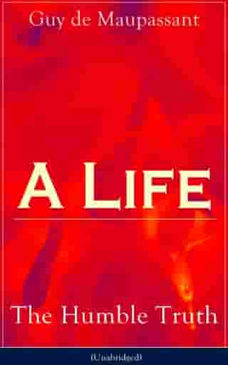 A Life: The Humble Truth (Unabridged): Satirical novel about the folly of romantic illusion from one of the greatest French writers, who ha by Guy de Maupassant