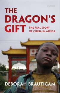 The Dragon's Gift:The Real Story of China in Africa: The Real Story of China in Africa