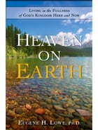 Heaven on Earth: Living in the Fullness of God's Kingdom Here and Now by Eugene Lowe