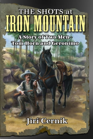 The Shots at Iron Mountain: A Story of Two Men - Tom Horn and Geronimo