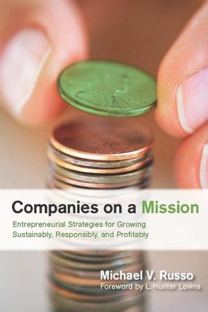 Companies on a Mission Entrepreneurial Strategies for Growing Sustainably,  Responsibly,  and Profitably