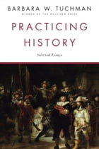 Practicing History: Selected Essays by Barbara W. Tuchman